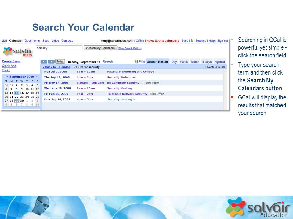 Education  Searching in GCal is powerful yet simple - click the search field  Type your search term and then click the Search My Calendars button  GCal will display the results that matched your search Search Your Calendar