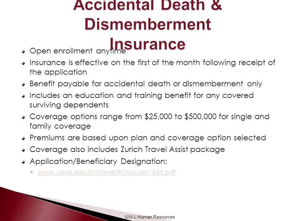 Open enrollment anytime Insurance is effective on the first of the month following receipt of the application Benefit payable for accidental death or dismemberment only Includes an education and training benefit for any covered surviving dependents Coverage options range from $25,000 to $500,000 for single and family coverage Premiums are based upon plan and coverage option selected Coverage also includes Zurich Travel Assist package Application/Beneficiary Designation: ◦     UW-L Human Resources