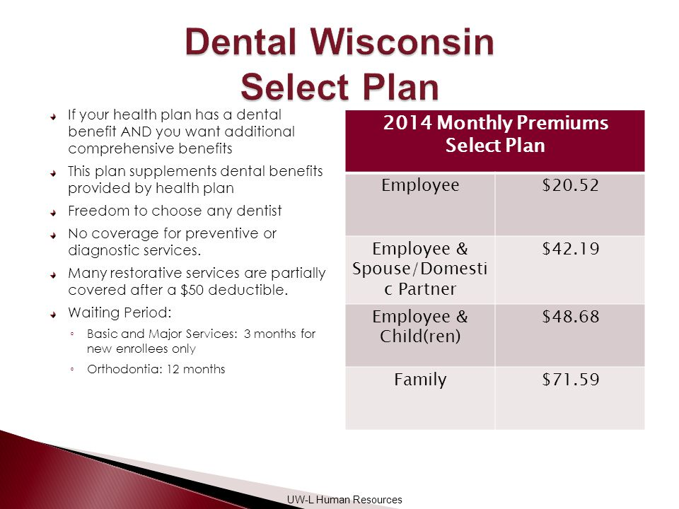 If your health plan has a dental benefit AND you want additional comprehensive benefits This plan supplements dental benefits provided by health plan Freedom to choose any dentist No coverage for preventive or diagnostic services.