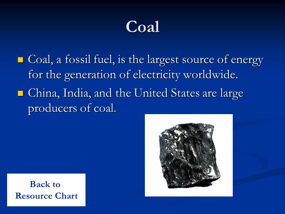 Coal Coal, a fossil fuel, is the largest source of energy for the generation of electricity worldwide.