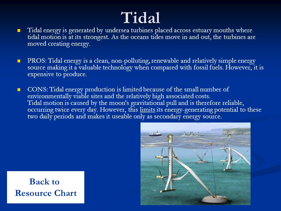 Tidal Tidal energy is generated by undersea turbines placed across estuary mouths where tidal motion is at its strongest.
