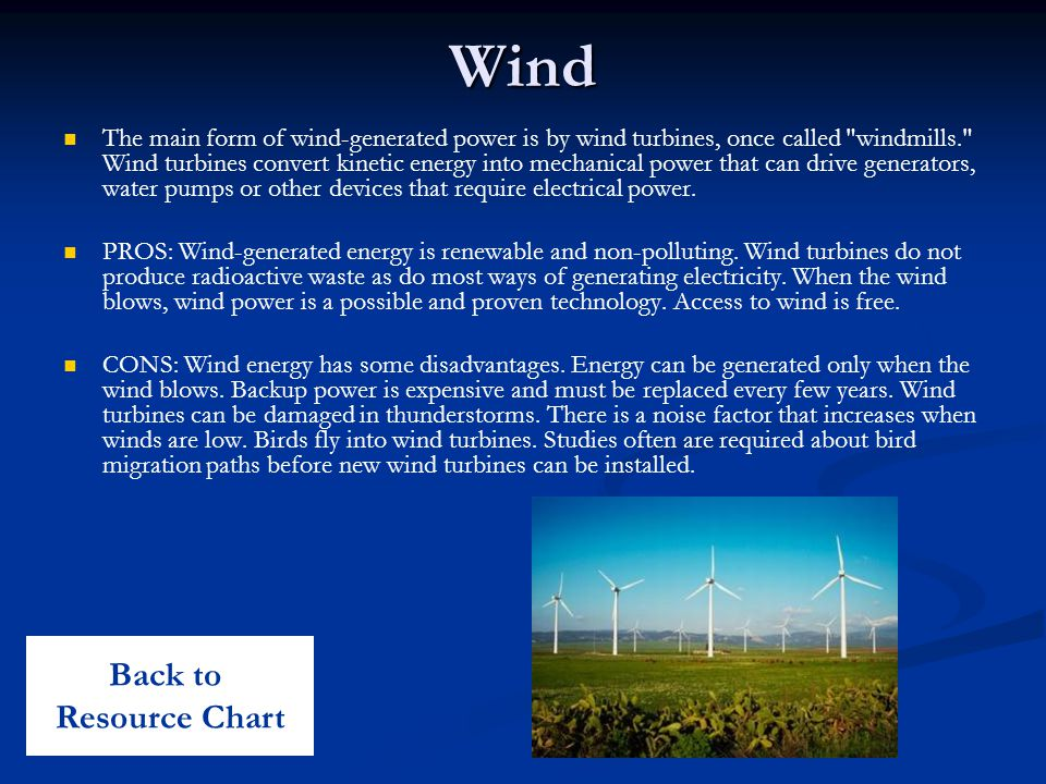 Wind The main form of wind-generated power is by wind turbines, once called windmills. Wind turbines convert kinetic energy into mechanical power that can drive generators, water pumps or other devices that require electrical power.