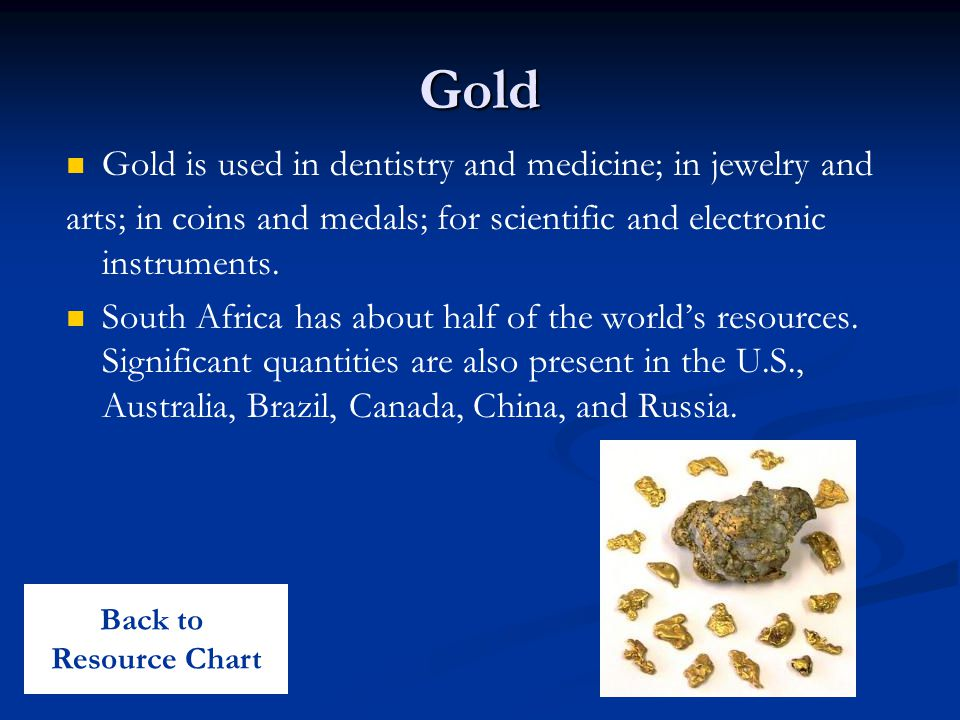 Gold Gold is used in dentistry and medicine; in jewelry and arts; in coins and medals; for scientific and electronic instruments.