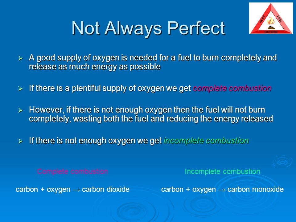 Not Always Perfect  A good supply of oxygen is needed for a fuel to burn completely and release as much energy as possible  If there is a plentiful supply of oxygen we get complete combustion  However, if there is not enough oxygen then the fuel will not burn completely, wasting both the fuel and reducing the energy released  If there is not enough oxygen we get incomplete combustion Complete combustion carbon + oxygen  carbon dioxide Incomplete combustion carbon + oxygen  carbon monoxide
