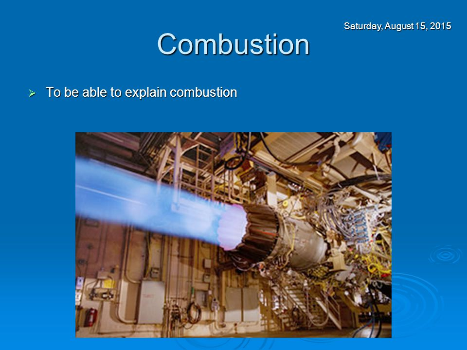 Combustion  To be able to explain combustion Saturday, August 15, 2015Saturday, August 15, 2015Saturday, August 15, 2015Saturday, August 15, 2015