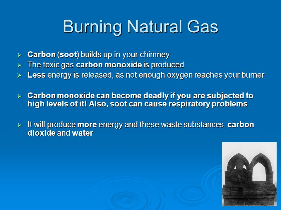 Burning Natural Gas  Carbon (soot) builds up in your chimney  The toxic gas carbon monoxide is produced  Less energy is released, as not enough oxygen reaches your burner  Carbon monoxide can become deadly if you are subjected to high levels of it.