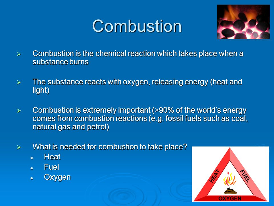 Combustion  Combustion is the chemical reaction which takes place when a substance burns  The substance reacts with oxygen, releasing energy (heat and light)  Combustion is extremely important (>90% of the world's energy comes from combustion reactions (e.g.