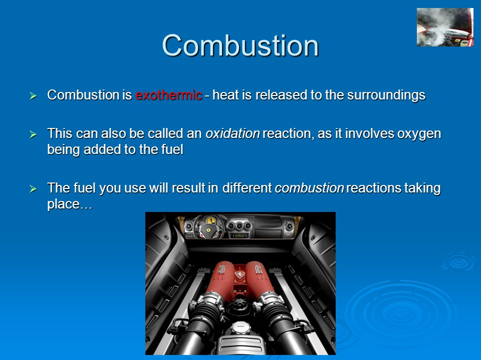 Combustion  Combustion is exothermic - heat is released to the surroundings  This can also be called an oxidation reaction, as it involves oxygen being added to the fuel  The fuel you use will result in different combustion reactions taking place…