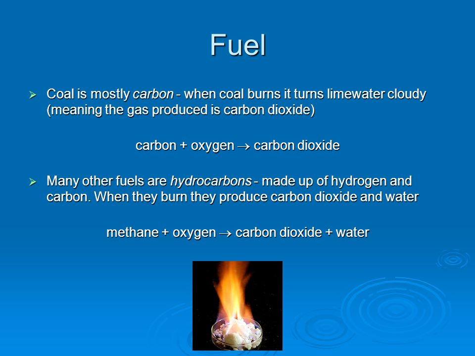 Fuel  Coal is mostly carbon - when coal burns it turns limewater cloudy (meaning the gas produced is carbon dioxide) carbon + oxygen  carbon dioxide  Many other fuels are hydrocarbons - made up of hydrogen and carbon.