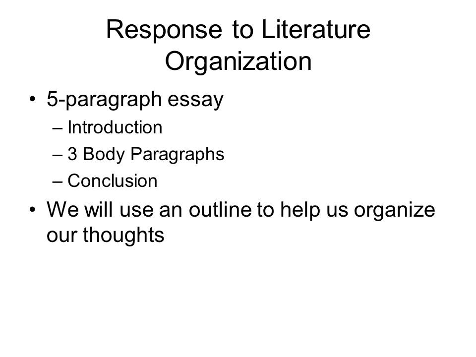 response to literature essay response to literature l purpose  3 response to literature organization 5 paragraph essay introduction 3 body paragraphs conclusion we will use an outline to help us organize our thoughts