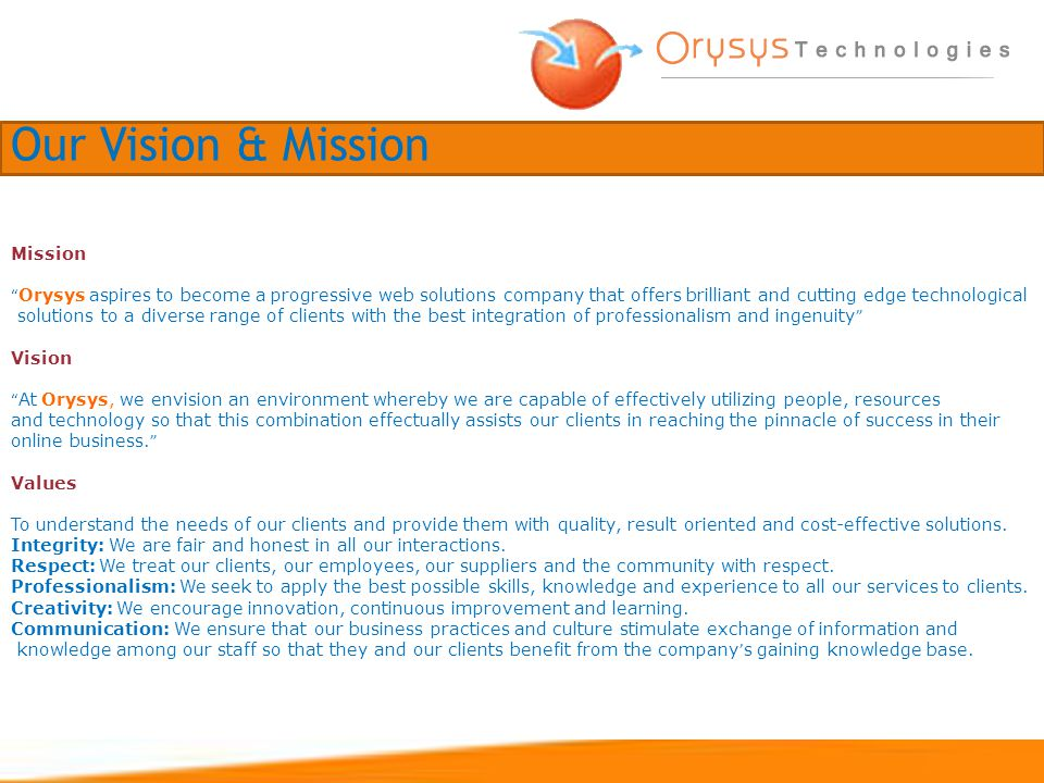 Mission Orysys aspires to become a progressive web solutions company that offers brilliant and cutting edge technological solutions to a diverse range of clients with the best integration of professionalism and ingenuity Vision At Orysys, we envision an environment whereby we are capable of effectively utilizing people, resources and technology so that this combination effectually assists our clients in reaching the pinnacle of success in their online business.