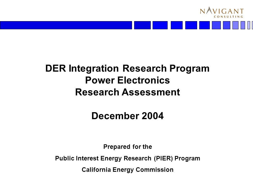 1 DER Integration Research Program Power Electronics Research Assessment December 2004 Prepared for the Public Interest Energy Research (PIER) Program California Energy Commission