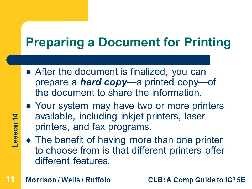 Lesson 14 Morrison / Wells / RuffoloCLB: A Comp Guide to IC 3 5E Preparing a Document for Printing After the document is finalized, you can prepare a hard copy—a printed copy—of the document to share the information.