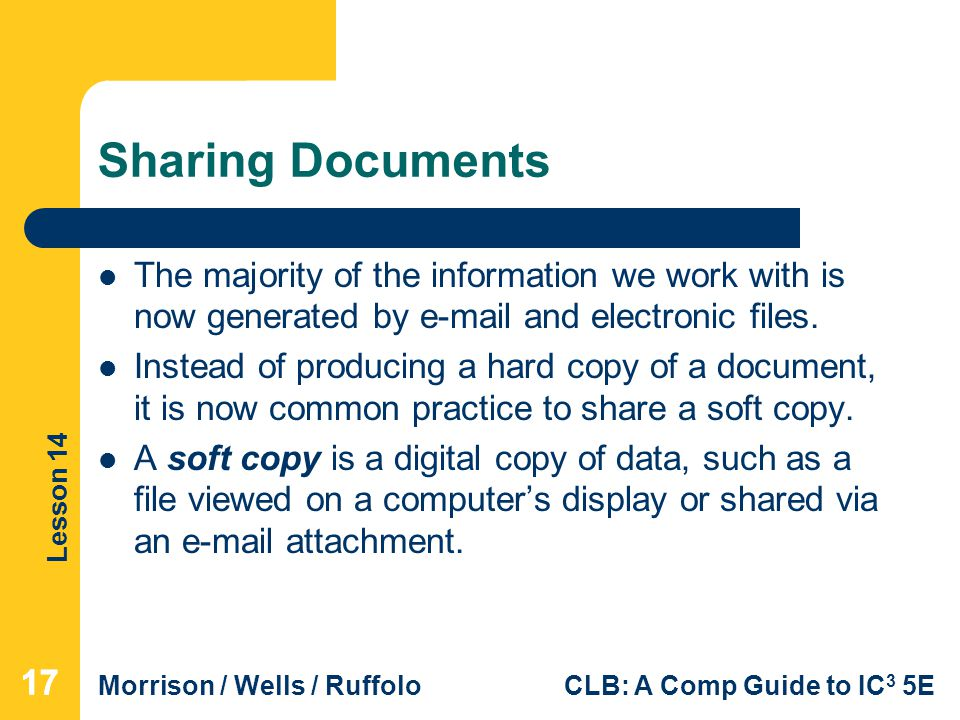 Lesson 14 Morrison / Wells / RuffoloCLB: A Comp Guide to IC 3 5E Sharing Documents The majority of the information we work with is now generated by  and electronic files.