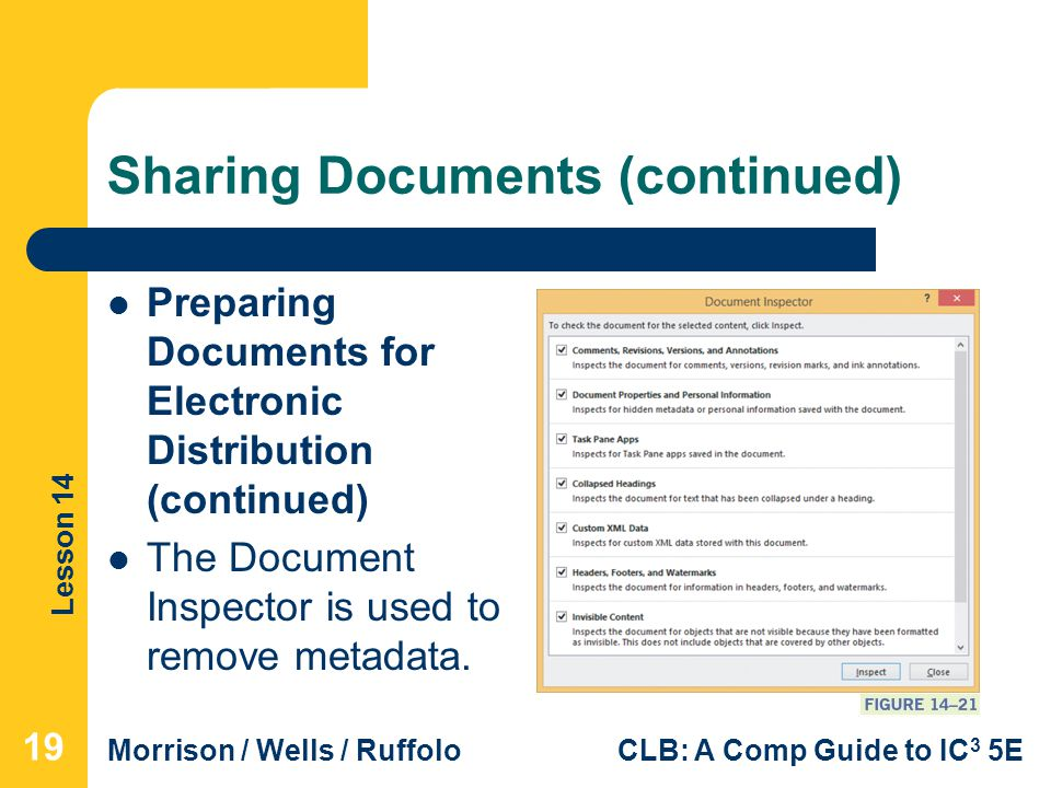 Lesson 14 Morrison / Wells / RuffoloCLB: A Comp Guide to IC 3 5E Sharing Documents (continued) Preparing Documents for Electronic Distribution (continued) The Document Inspector is used to remove metadata.