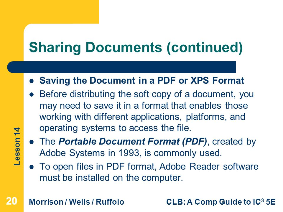 Lesson 14 Morrison / Wells / RuffoloCLB: A Comp Guide to IC 3 5E Sharing Documents (continued) Saving the Document in a PDF or XPS Format Before distributing the soft copy of a document, you may need to save it in a format that enables those working with different applications, platforms, and operating systems to access the file.