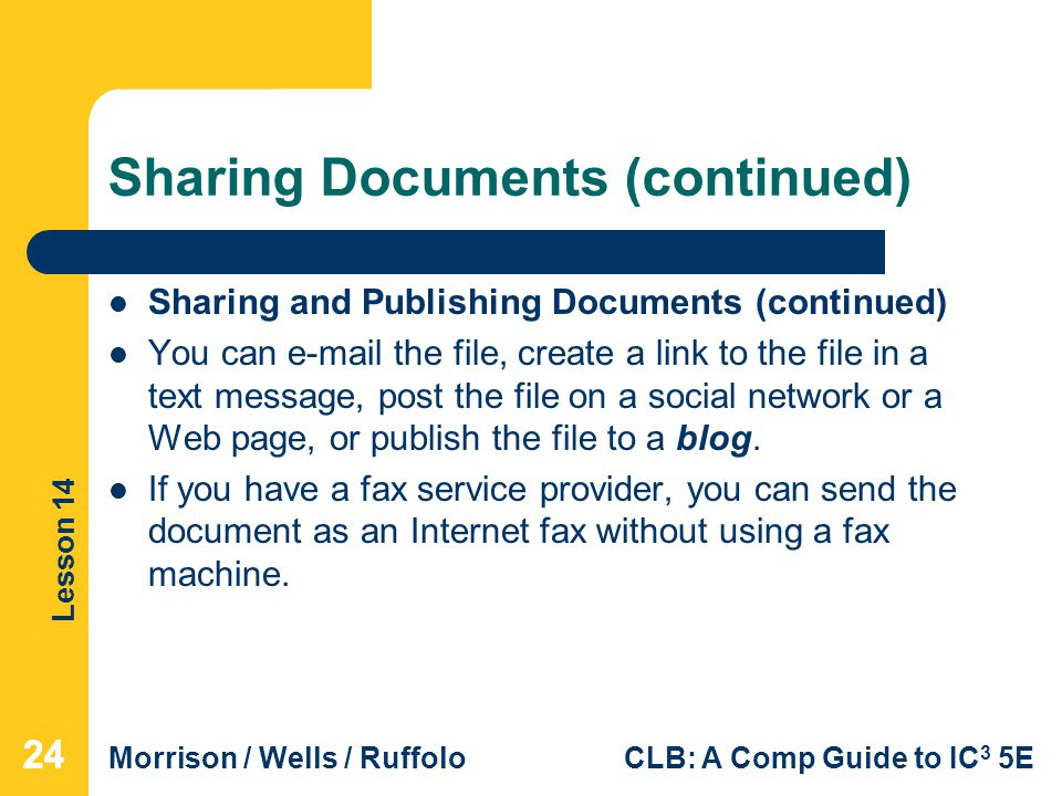 Lesson 14 Morrison / Wells / RuffoloCLB: A Comp Guide to IC 3 5E Sharing Documents (continued) Sharing and Publishing Documents (continued) You can  the file, create a link to the file in a text message, post the file on a social network or a Web page, or publish the file to a blog.