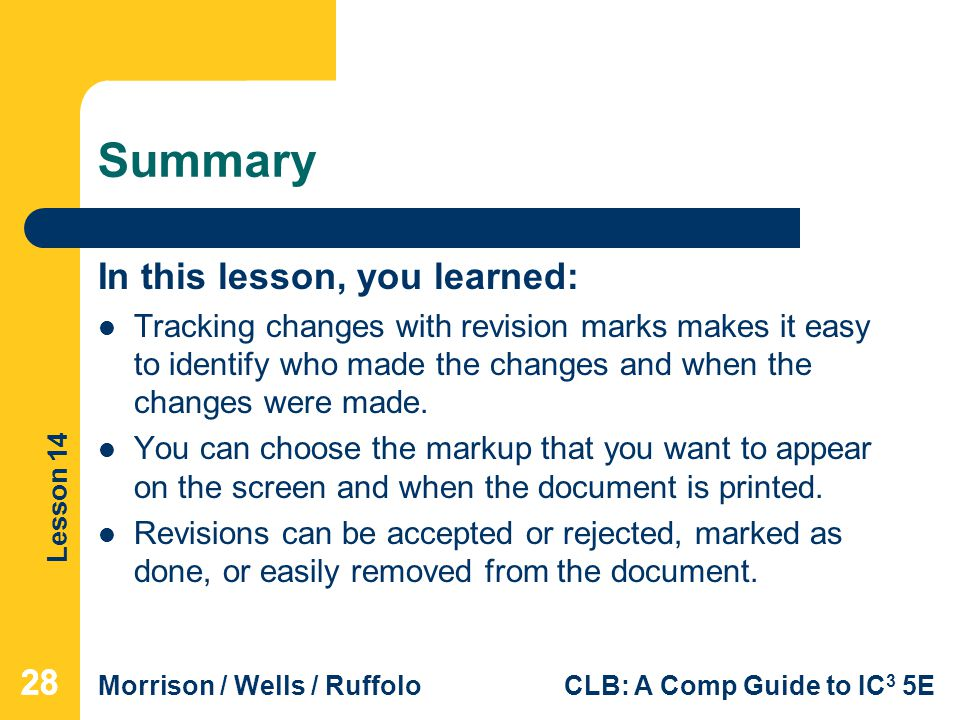 Lesson 14 Morrison / Wells / RuffoloCLB: A Comp Guide to IC 3 5E Summary In this lesson, you learned: Tracking changes with revision marks makes it easy to identify who made the changes and when the changes were made.