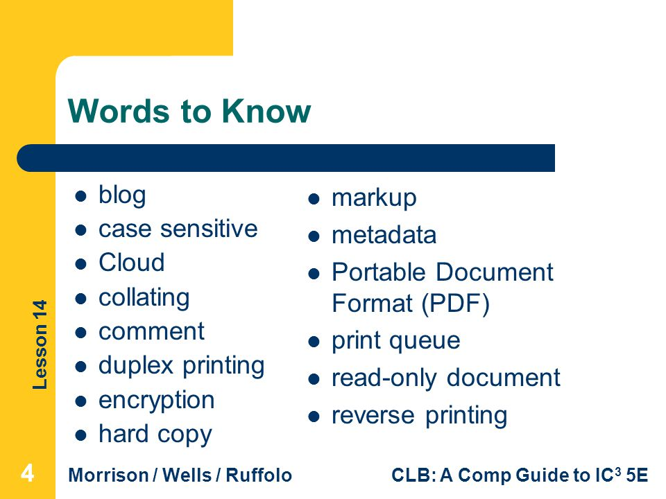 Lesson 14 Morrison / Wells / RuffoloCLB: A Comp Guide to IC 3 5E Words to Know markup metadata Portable Document Format (PDF) print queue read-only document reverse printing blog case sensitive Cloud collating comment duplex printing encryption hard copy 444