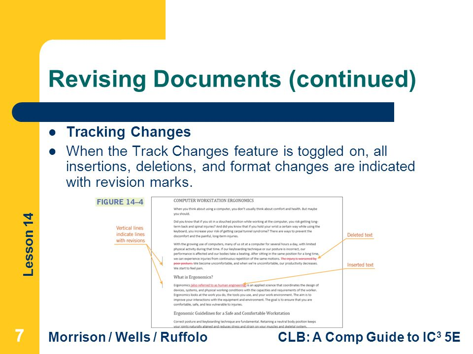 Lesson 14 Morrison / Wells / RuffoloCLB: A Comp Guide to IC 3 5E Revising Documents (continued) Tracking Changes When the Track Changes feature is toggled on, all insertions, deletions, and format changes are indicated with revision marks.