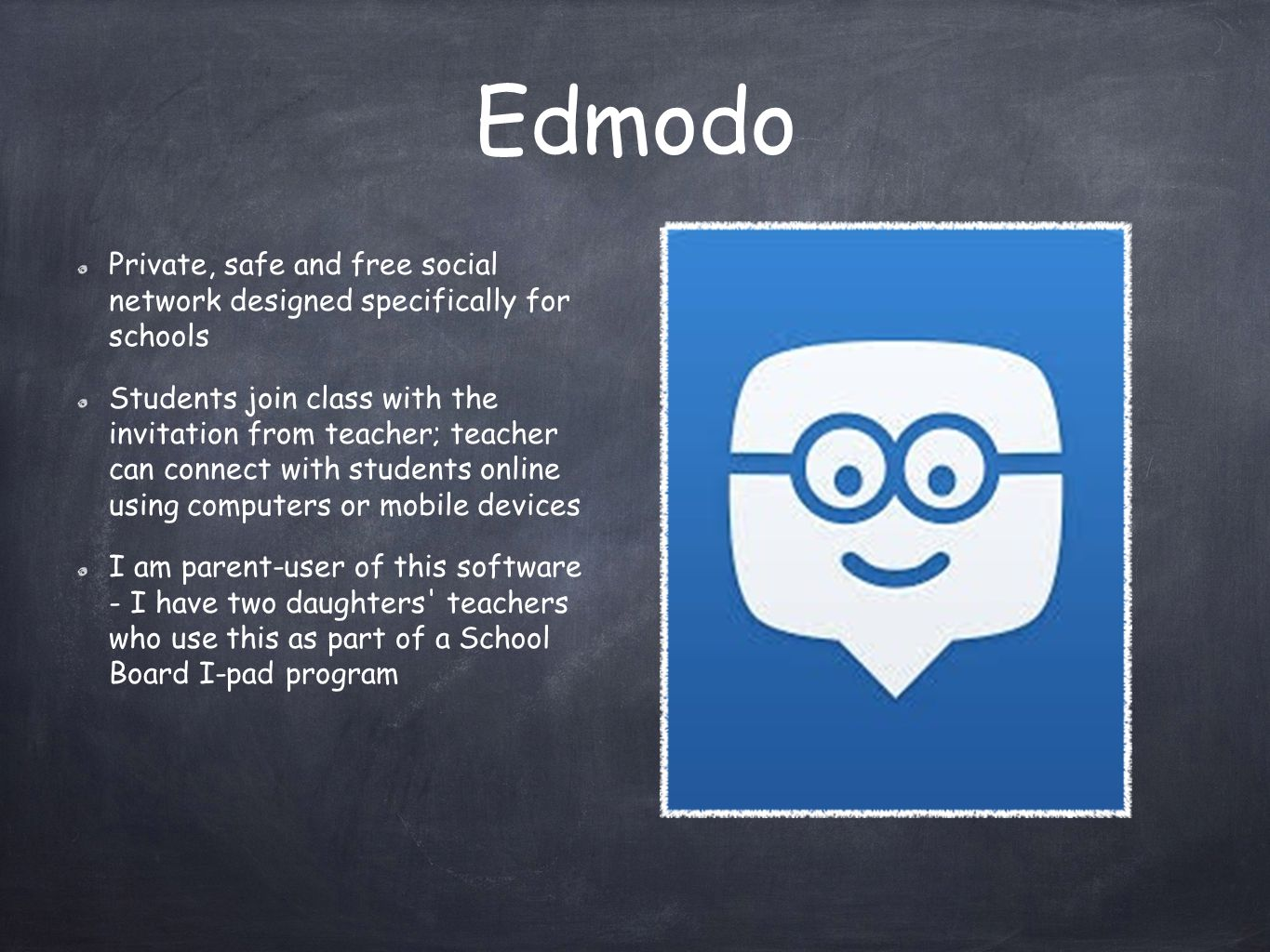 Edmodo Private, safe and free social network designed specifically for schools Students join class with the invitation from teacher; teacher can connect with students online using computers or mobile devices I am parent-user of this software - I have two daughters teachers who use this as part of a School Board I-pad program