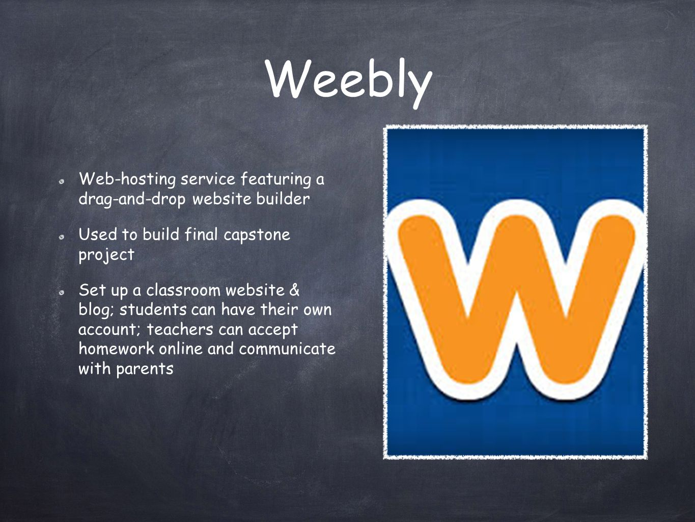 Weebly Web-hosting service featuring a drag-and-drop website builder Used to build final capstone project Set up a classroom website & blog; students can have their own account; teachers can accept homework online and communicate with parents