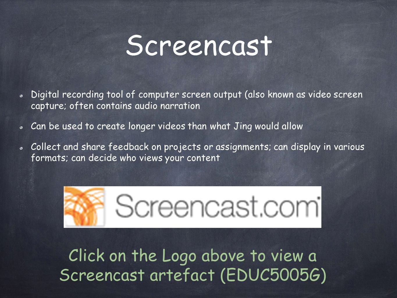 Screencast Digital recording tool of computer screen output (also known as video screen capture; often contains audio narration Can be used to create longer videos than what Jing would allow Collect and share feedback on projects or assignments; can display in various formats; can decide who views your content Click on the Logo above to view a Screencast artefact (EDUC5005G)