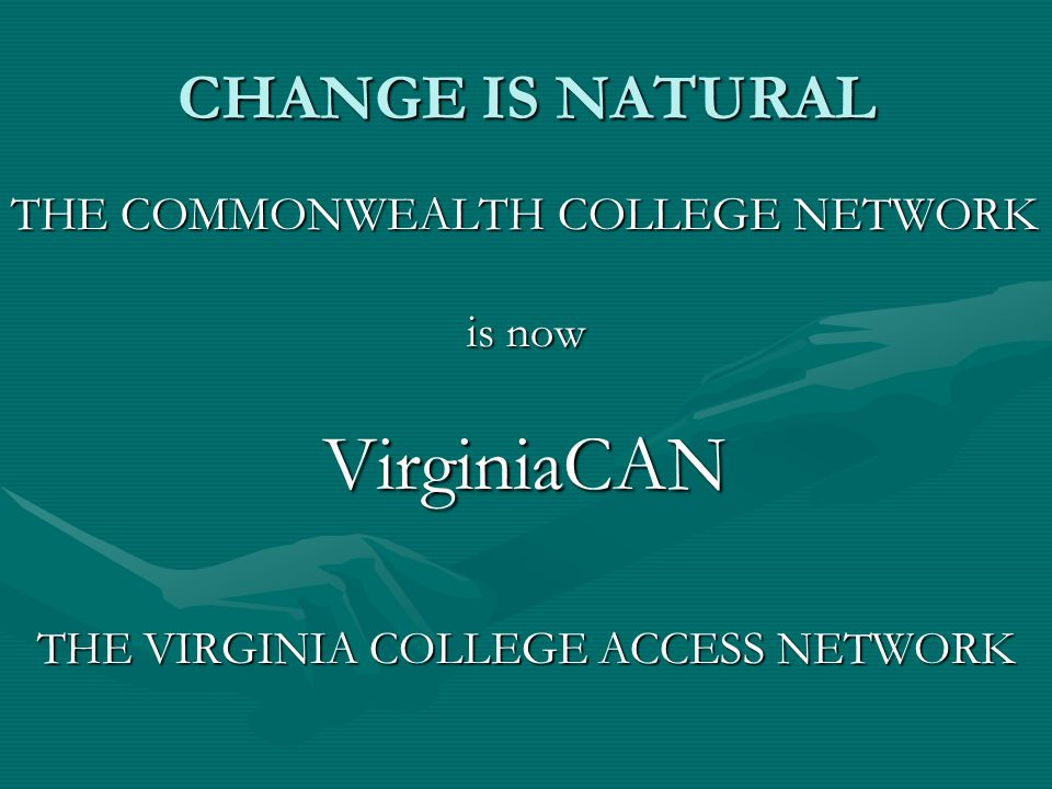 CHANGE IS NATURAL THE COMMONWEALTH COLLEGE NETWORK is now VirginiaCAN THE VIRGINIA COLLEGE ACCESS NETWORK
