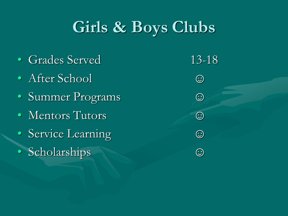 Girls & Boys Clubs Grades Served13-18Grades Served13-18 After School ☺After School ☺ Summer Programs ☺Summer Programs ☺ Mentors Tutors ☺Mentors Tutors ☺ Service Learning ☺Service Learning ☺ Scholarships ☺Scholarships ☺