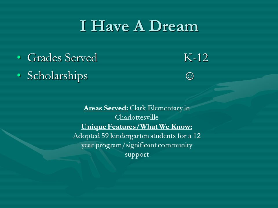 I Have A Dream Grades ServedK-12Grades ServedK-12 Scholarships☺Scholarships☺ Areas Served: Clark Elementary in Charlottesville Unique Features/What We Know: Adopted 59 kindergarten students for a 12 year program/significant community support