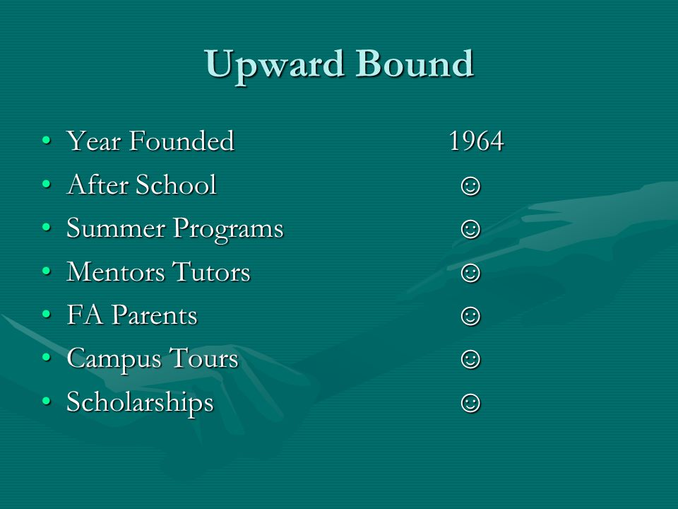 Upward Bound Year Founded1964Year Founded1964 After School ☺After School ☺ Summer Programs ☺Summer Programs ☺ Mentors Tutors ☺Mentors Tutors ☺ FA Parents ☺FA Parents ☺ Campus Tours ☺Campus Tours ☺ Scholarships ☺Scholarships ☺