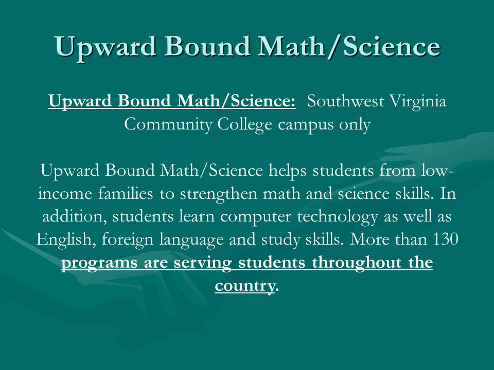 Upward Bound Math/Science Upward Bound Math/Science: Southwest Virginia Community College campus only Upward Bound Math/Science helps students from low- income families to strengthen math and science skills.