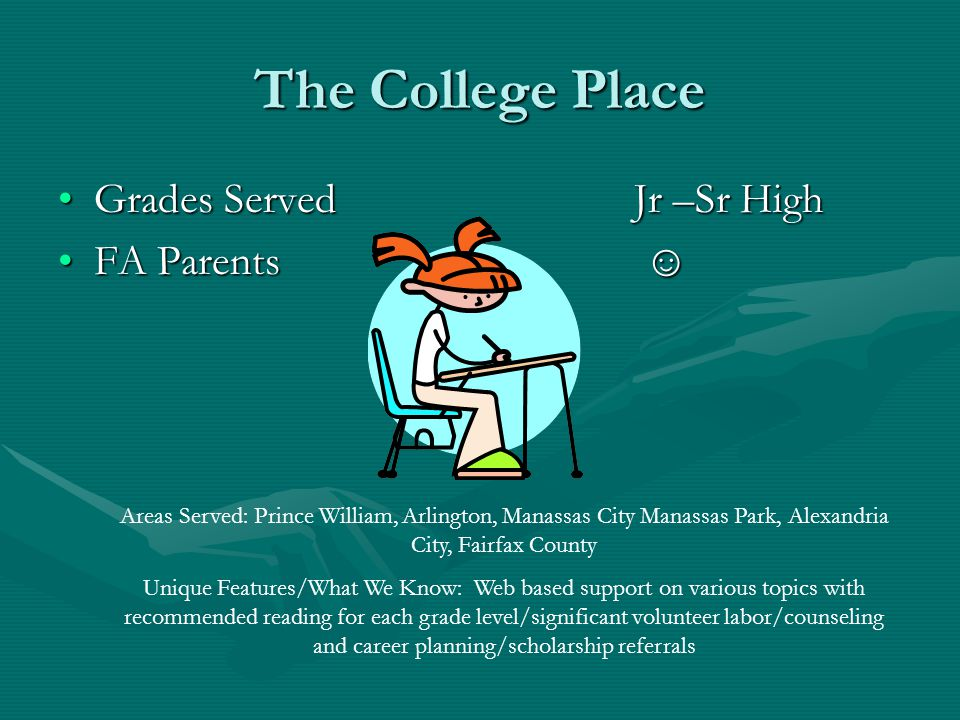 The College Place Grades ServedJr –Sr HighGrades ServedJr –Sr High FA Parents ☺FA Parents ☺ Areas Served: Prince William, Arlington, Manassas City Manassas Park, Alexandria City, Fairfax County Unique Features/What We Know: Web based support on various topics with recommended reading for each grade level/significant volunteer labor/counseling and career planning/scholarship referrals