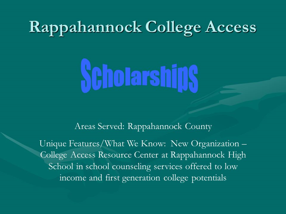 Rappahannock College Access Areas Served: Rappahannock County Unique Features/What We Know: New Organization – College Access Resource Center at Rappahannock High School in school counseling services offered to low income and first generation college potentials