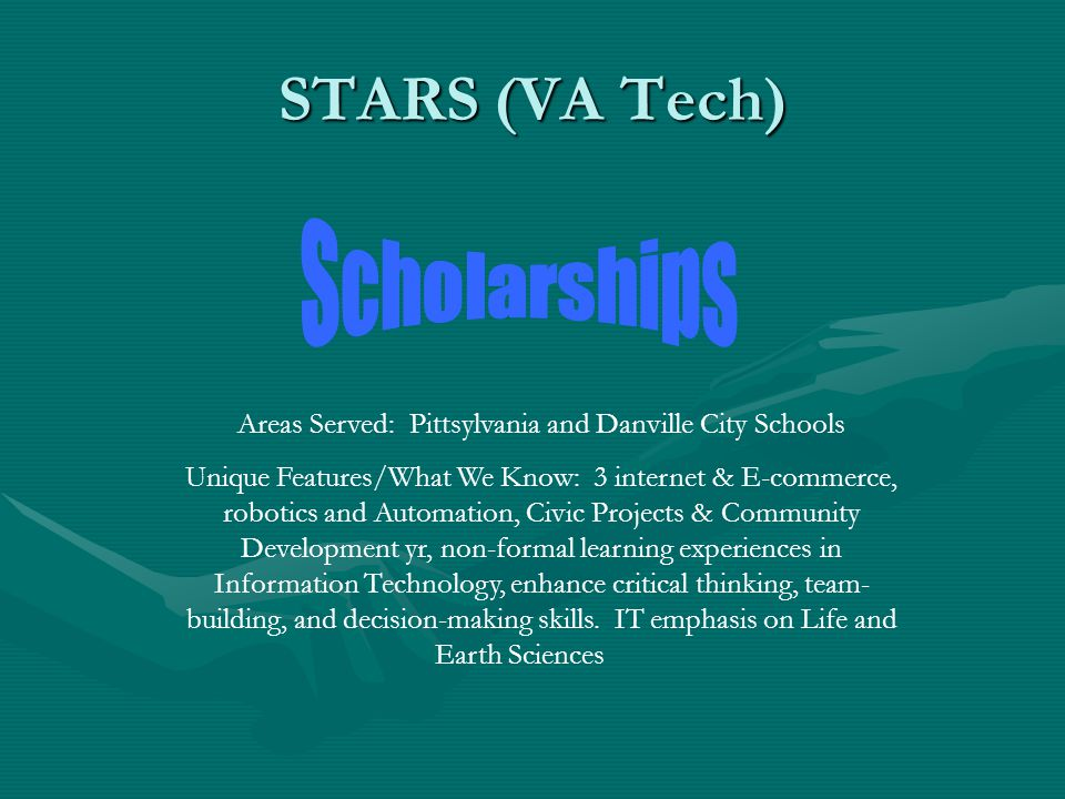 STARS (VA Tech) Areas Served: Pittsylvania and Danville City Schools Unique Features/What We Know: 3 internet & E-commerce, robotics and Automation, Civic Projects & Community Development yr, non-formal learning experiences in Information Technology, enhance critical thinking, team- building, and decision-making skills.