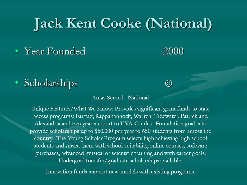 Jack Kent Cooke (National) Year Founded2000Year Founded2000 Scholarships☺Scholarships☺ Areas Served: National Unique Features/What We Know: Provides significant grant funds to state access programs: Fairfax, Rappahannock, Warren, Tidewater, Patrick and Alexandria and two year support to UVA Guides.
