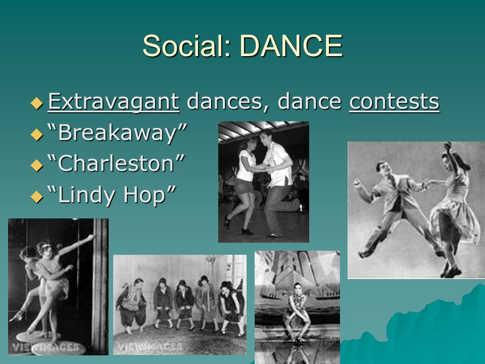 Social: DANCE  Extravagant dances, dance contests  Breakaway  Charleston  Lindy Hop