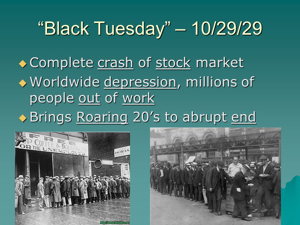 Black Tuesday – 10/29/29  Complete crash of stock market  Worldwide depression, millions of people out of work  Brings Roaring 20's to abrupt end
