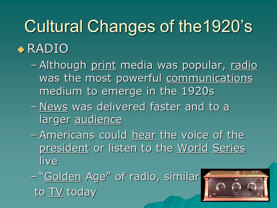 Cultural Changes of the1920's  RADIO –Although print media was popular, radio was the most powerful communications medium to emerge in the 1920s –News was delivered faster and to a larger audience –Americans could hear the voice of the president or listen to the World Series live – Golden Age of radio, similar to TV today to TV today