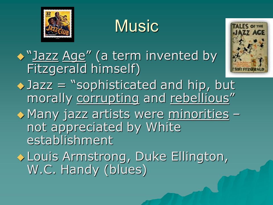 Music  Jazz Age (a term invented by Fitzgerald himself)  Jazz = sophisticated and hip, but morally corrupting and rebellious  Many jazz artists were minorities – not appreciated by White establishment  Louis Armstrong, Duke Ellington, W.C.