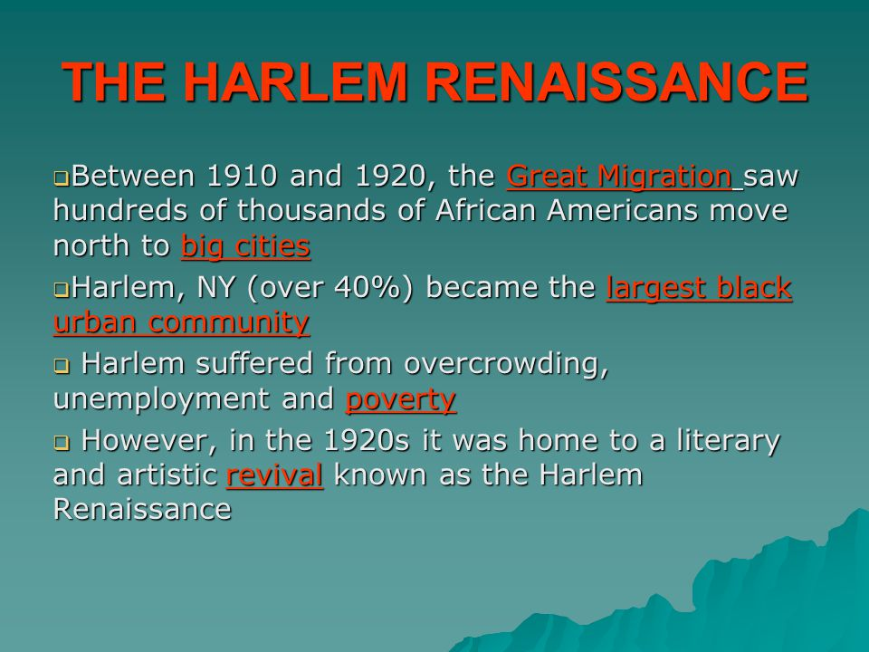 THE HARLEM RENAISSANCE  Between 1910 and 1920, the Great Migration saw hundreds of thousands of African Americans move north to big cities  Harlem, NY (over 40%) became the largest black urban community  Harlem suffered from overcrowding, unemployment and poverty  However, in the 1920s it was home to a literary and artistic revival known as the Harlem Renaissance