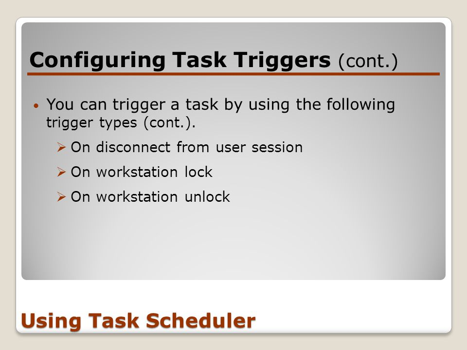 Configuring Task Triggers (cont.) Using Task Scheduler You can trigger a task by using the following trigger types (cont.).