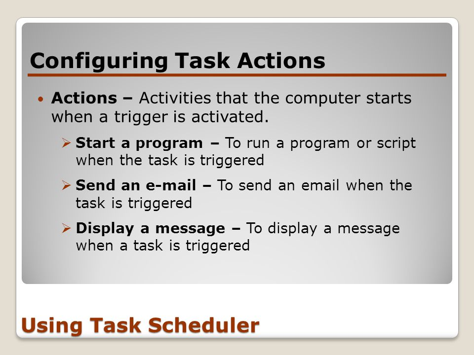 Configuring Task Actions Using Task Scheduler Actions – Activities that the computer starts when a trigger is activated.