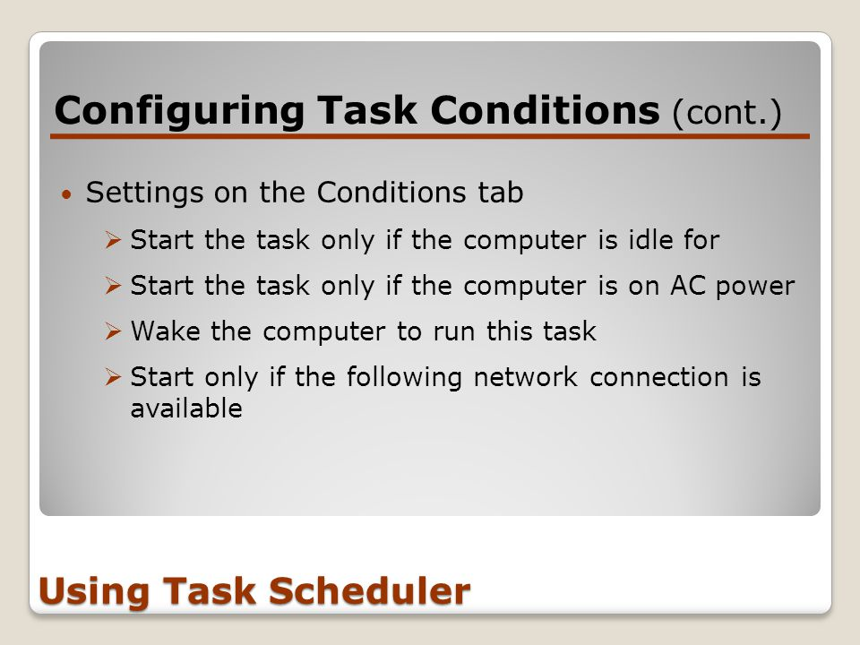 Configuring Task Conditions (cont.) Using Task Scheduler Settings on the Conditions tab  Start the task only if the computer is idle for  Start the task only if the computer is on AC power  Wake the computer to run this task  Start only if the following network connection is available