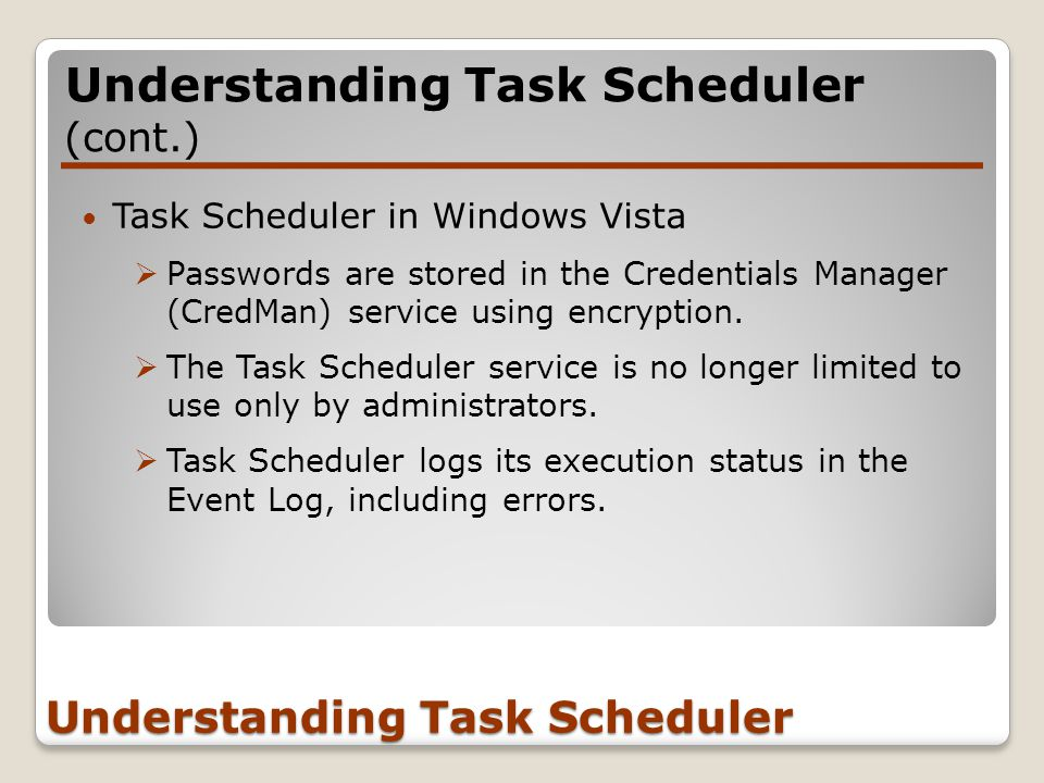 Task Scheduler in Windows Vista  Passwords are stored in the Credentials Manager (CredMan) service using encryption.