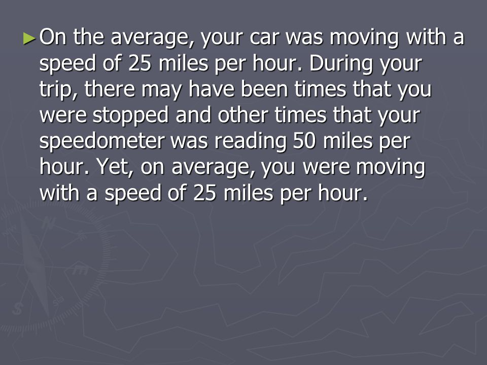 ► On the average, your car was moving with a speed of 25 miles per hour.