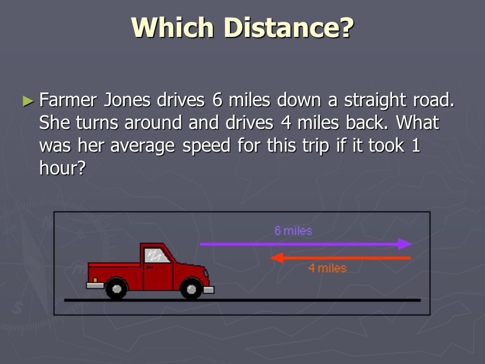 Which Distance. ► Farmer Jones drives 6 miles down a straight road.