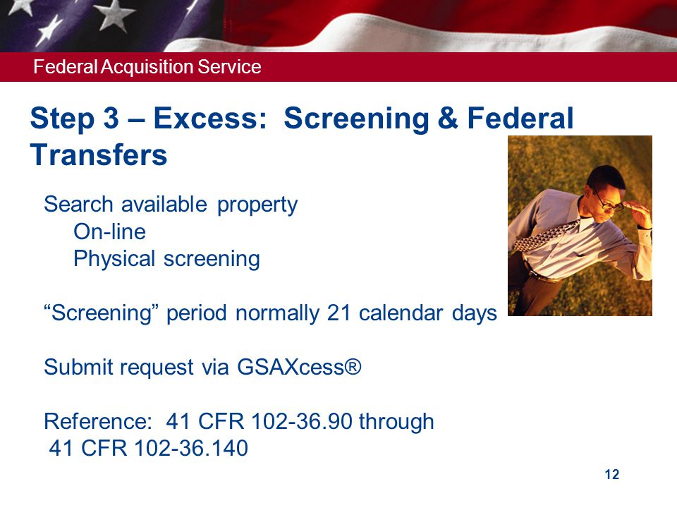 Federal Acquisition Service 12 Step 3 – Excess: Screening & Federal Transfers  Search available property  On-line  Physical screening  Screening period normally 21 calendar days  Submit request via GSAXcess®  Reference: 41 CFR 102-36.90 through 41 CFR 102-36.140