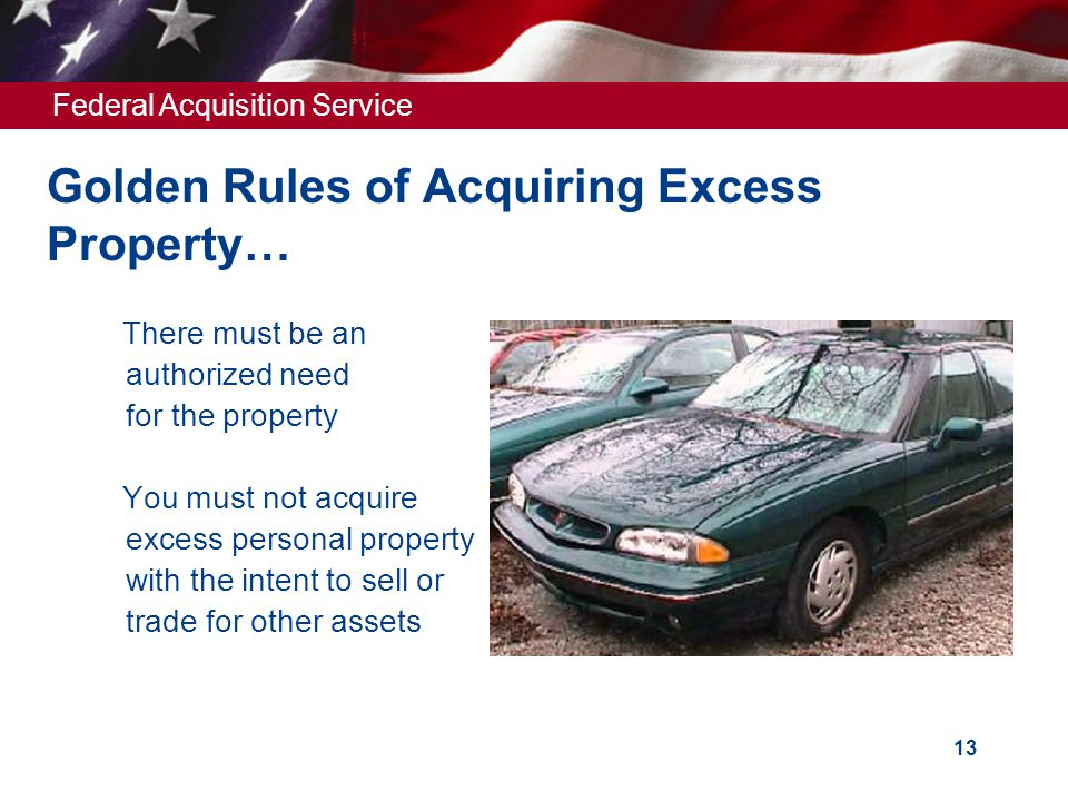 Federal Acquisition Service 13 Golden Rules of Acquiring Excess Property… There must be an authorized need for the property  You must not acquire excess personal property with the intent to sell or trade for other assets