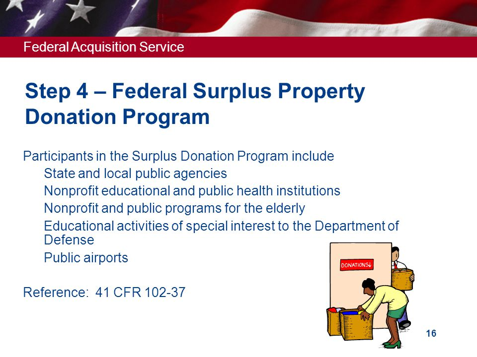 Federal Acquisition Service 16 Step 4 – Federal Surplus Property Donation Program  Participants in the Surplus Donation Program include  State and local public agencies  Nonprofit educational and public health institutions  Nonprofit and public programs for the elderly  Educational activities of special interest to the Department of Defense  Public airports  Reference: 41 CFR 102-37